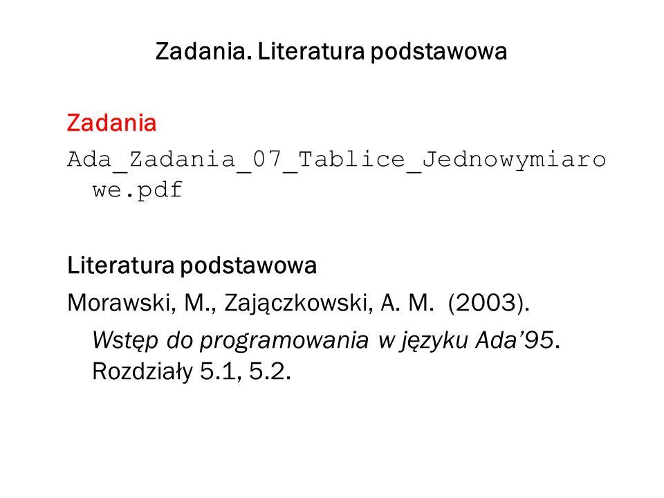 Zadania. Literatura podstawowa Zadania Ada_Zadania_07_Tablice_Jednowymiaro we.pdf Literatura podstawowa Morawski, M., Zajączkowski, A. M. (2003). Wstę