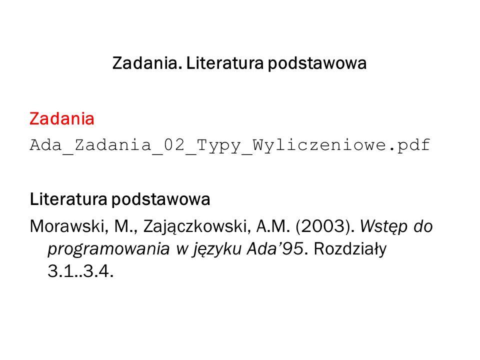 Zadania. Literatura podstawowa Zadania Ada_Zadania_02_Typy_Wyliczeniowe.pdf Literatura podstawowa Morawski, M., Zajączkowski, A.M. (2003). Wstęp do pr