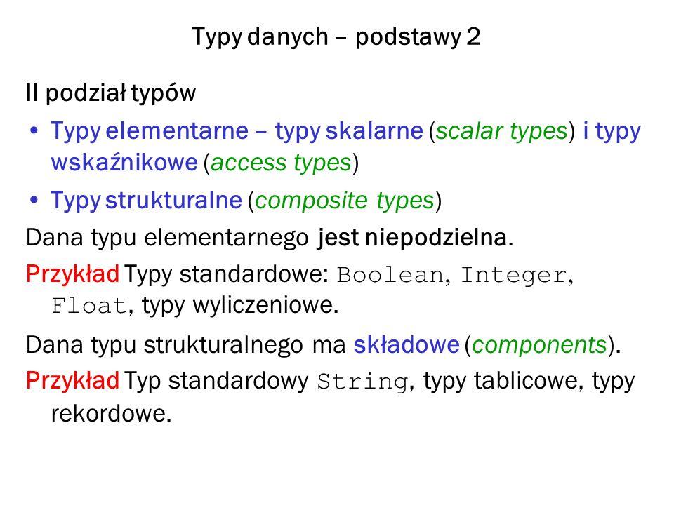 Typy danych – podstawy 2 II podział typów Typy elementarne – typy skalarne (scalar types) i typy wskaźnikowe (access types) Typy strukturalne (composi