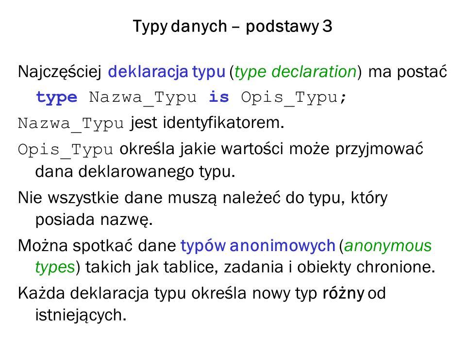 Podtypy 1 Podtyp (subtype) deklarujemy następująco: subtype Nazwa_Podtypu is Typ_Skalarny range Dolne..Gorne; Typ_Skalarny nazywamy tu typem bazowym (base type) Na podtyp przenoszone są operacje określone dla typu bazowego.