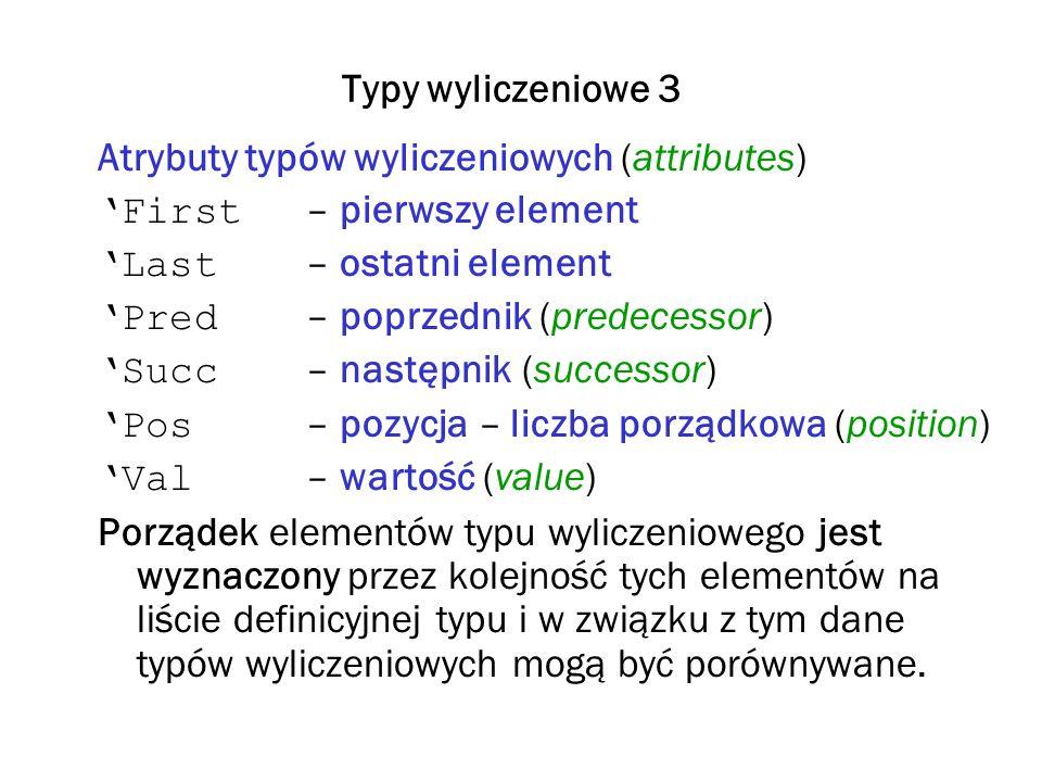 Typy wyliczeniowe 3 Atrybuty typów wyliczeniowych (attributes) First – pierwszy element Last – ostatni element Pred – poprzednik (predecessor) Succ –