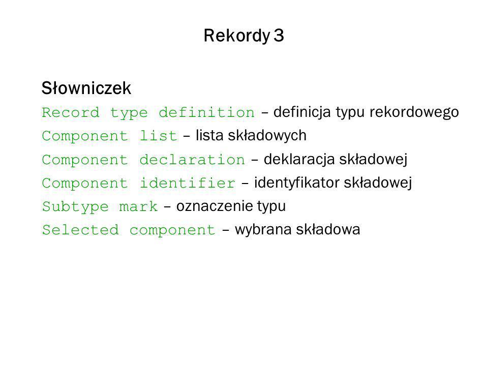 Rekordy 3 Słowniczek Record type definition – definicja typu rekordowego Component list – lista składowych Component declaration – deklaracja składowej Component identifier – identyfikator składowej Subtype mark – oznaczenie typu Selected component – wybrana składowa