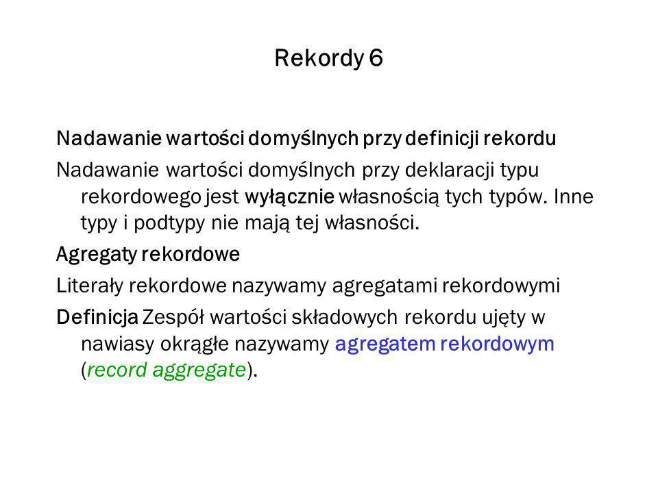 Rekordy 6 Nadawanie wartości domyślnych przy definicji rekordu Nadawanie wartości domyślnych przy deklaracji typu rekordowego jest wyłącznie własnością tych typów.