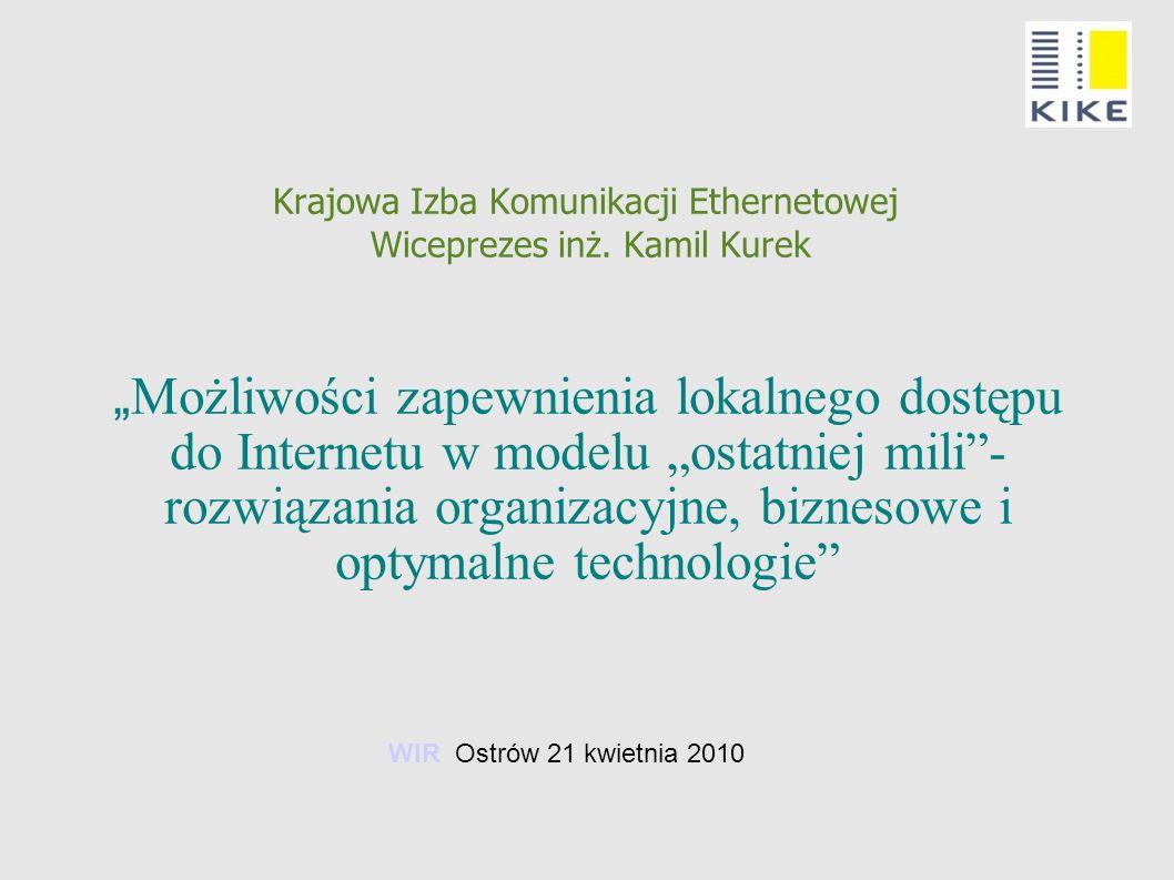 Krajowa Izba Komunikacji Ethernetowej Wiceprezes inż. Kamil Kurek Możliwości zapewnienia lokalnego dostępu do Internetu w modelu ostatniej mili- rozwi