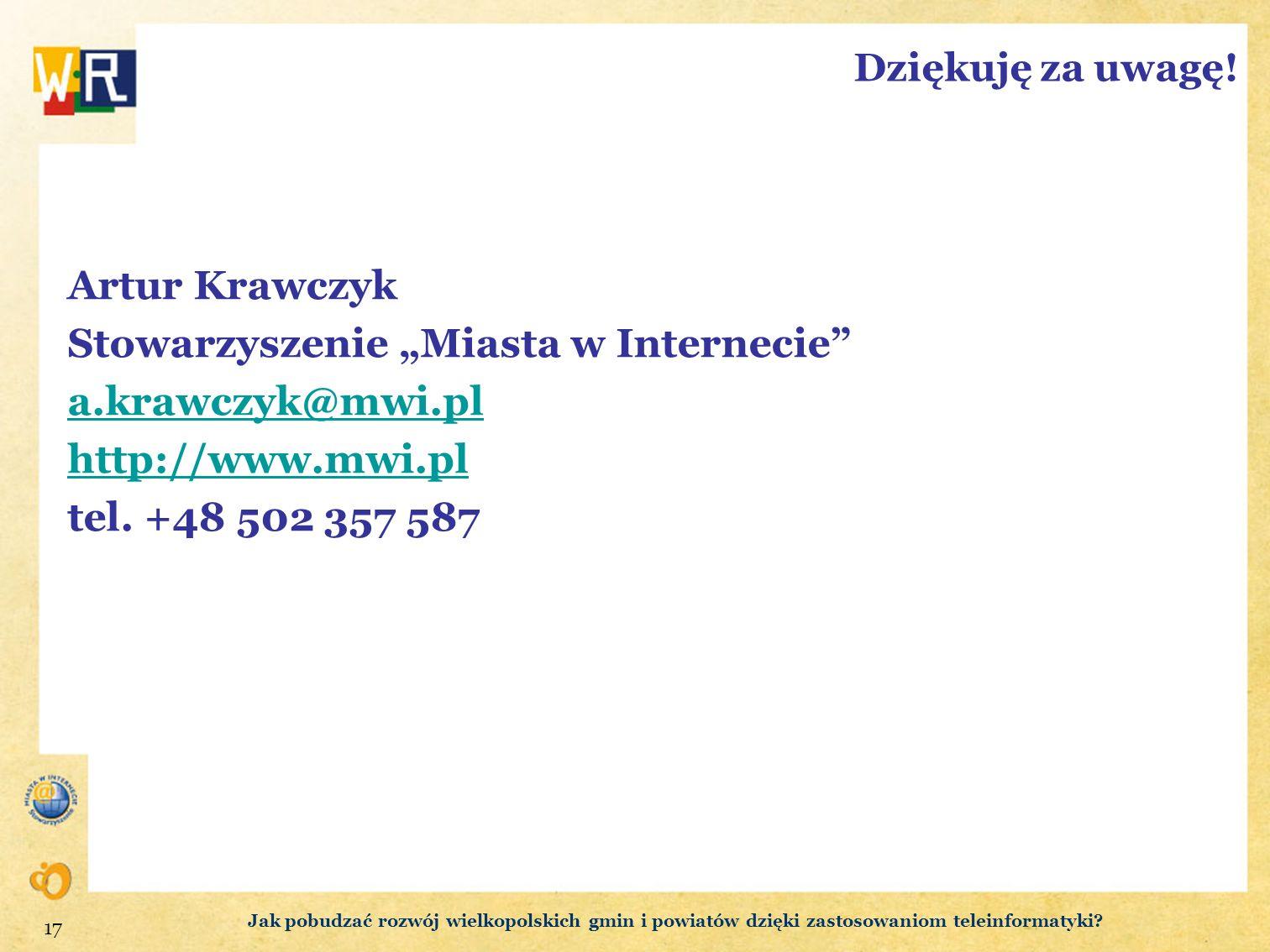 17 Dziękuję za uwagę! Artur Krawczyk Stowarzyszenie Miasta w Internecie a.krawczyk@mwi.pl http://www.mwi.pl tel. +48 502 357 587 Jak pobudzać rozwój w