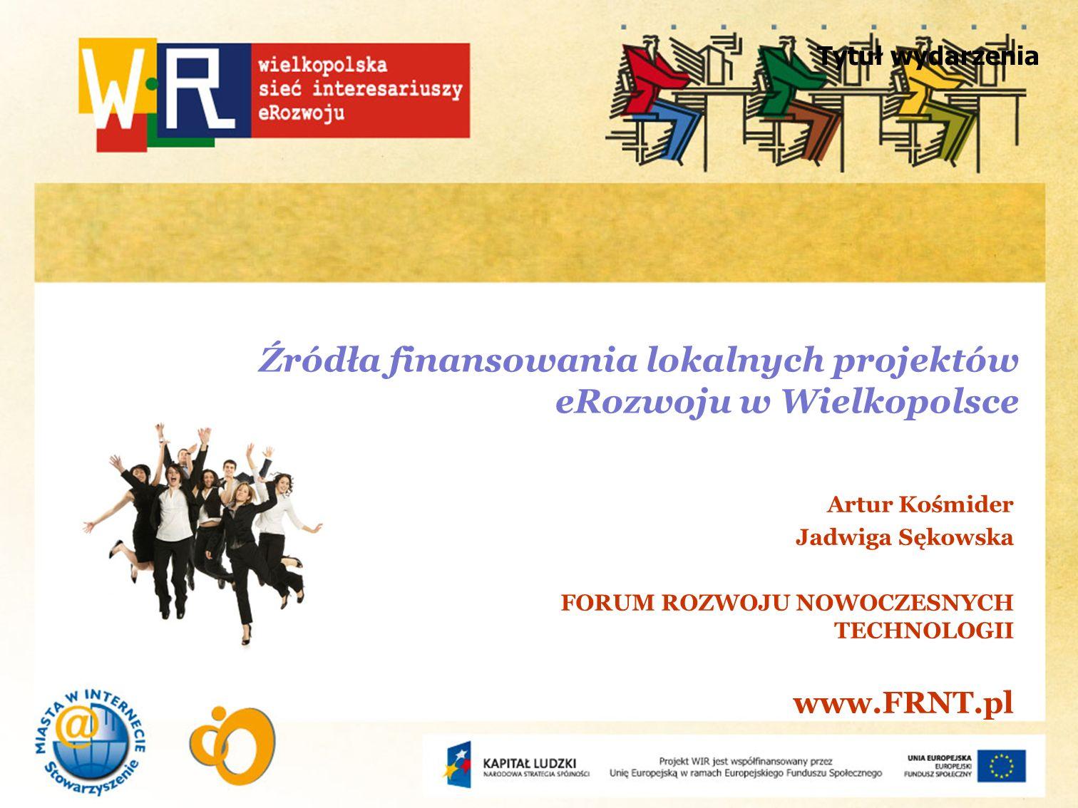 Tytuł wydarzenia Źródła finansowania lokalnych projektów eRozwoju w Wielkopolsce Artur Kośmider Jadwiga Sękowska FORUM ROZWOJU NOWOCZESNYCH TECHNOLOGI