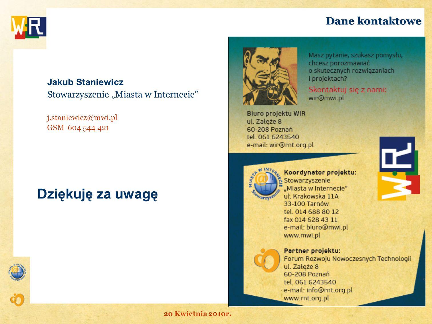 Jakub Staniewicz Stowarzyszenie Miasta w Internecie j.staniewicz@mwi.pl GSM 604 544 421 Dane kontaktowe Dziękuję za uwagę 20 Kwietnia 2010r.