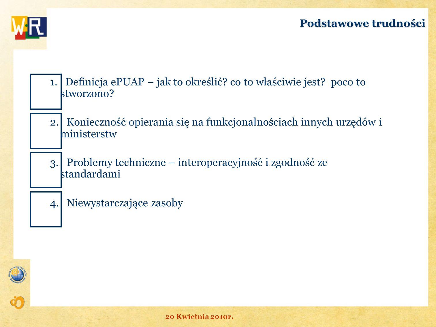 Podstawowe trudności 1. Definicja ePUAP – jak to określić? co to właściwie jest? poco to stworzono? 2. Konieczność opierania się na funkcjonalnościach