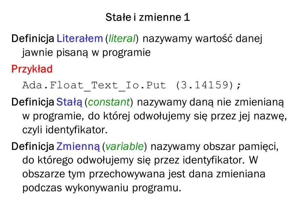 Stałe i zmienne 1 Definicja Literałem (literal) nazywamy wartość danej jawnie pisaną w programie Przykład Ada.Float_Text_Io.Put (3.14159); Definicja Stałą (constant) nazywamy daną nie zmienianą w programie, do której odwołujemy się przez jej nazwę, czyli identyfikator.