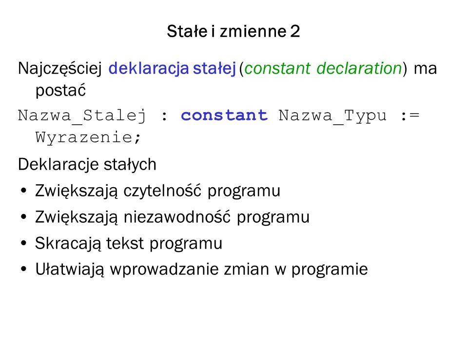Stałe i zmienne 2 Najczęściej deklaracja stałej (constant declaration) ma postać Nazwa_Stalej : constant Nazwa_Typu := Wyrazenie; Deklaracje stałych Zwiększają czytelność programu Zwiększają niezawodność programu Skracają tekst programu Ułatwiają wprowadzanie zmian w programie