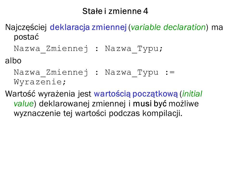 Stałe i zmienne 4 Najczęściej deklaracja zmiennej (variable declaration) ma postać Nazwa_Zmiennej : Nazwa_Typu; albo Nazwa_Zmiennej : Nazwa_Typu := Wyrazenie; Wartość wyrażenia jest wartością początkową (initial value) deklarowanej zmiennej i musi być możliwe wyznaczenie tej wartości podczas kompilacji.