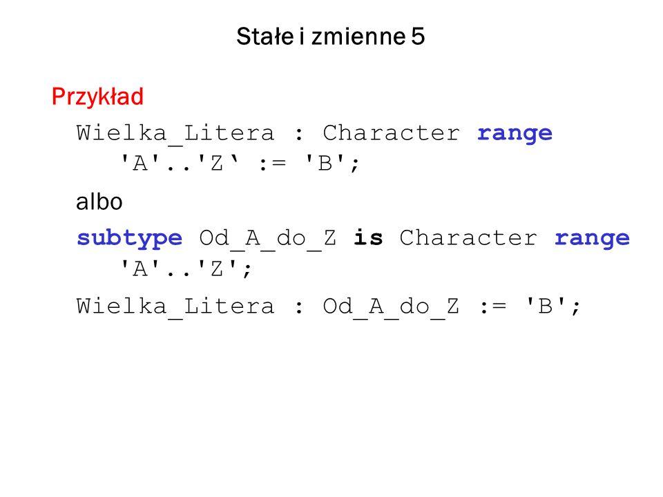 Stałe i zmienne 5 Przykład Wielka_Litera : Character range A .. Z := B ; albo subtype Od_A_do_Z is Character range A .. Z ; Wielka_Litera : Od_A_do_Z := B ;