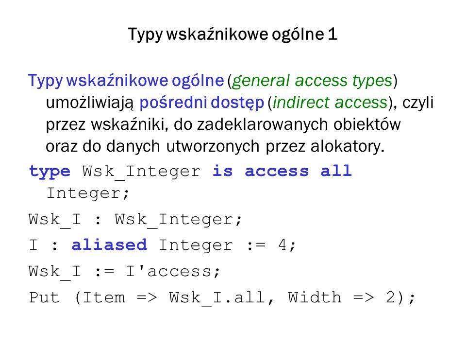 Typy wskaźnikowe ogólne 1 Typy wskaźnikowe ogólne (general access types) umożliwiają pośredni dostęp (indirect access), czyli przez wskaźniki, do zadeklarowanych obiektów oraz do danych utworzonych przez alokatory.