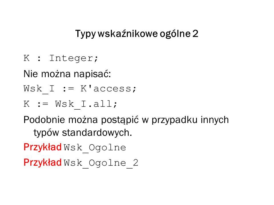 Typy wskaźnikowe ogólne 2 K : Integer; Nie można napisać: Wsk_I := K access; K := Wsk_I.all; Podobnie można postąpić w przypadku innych typów standardowych.