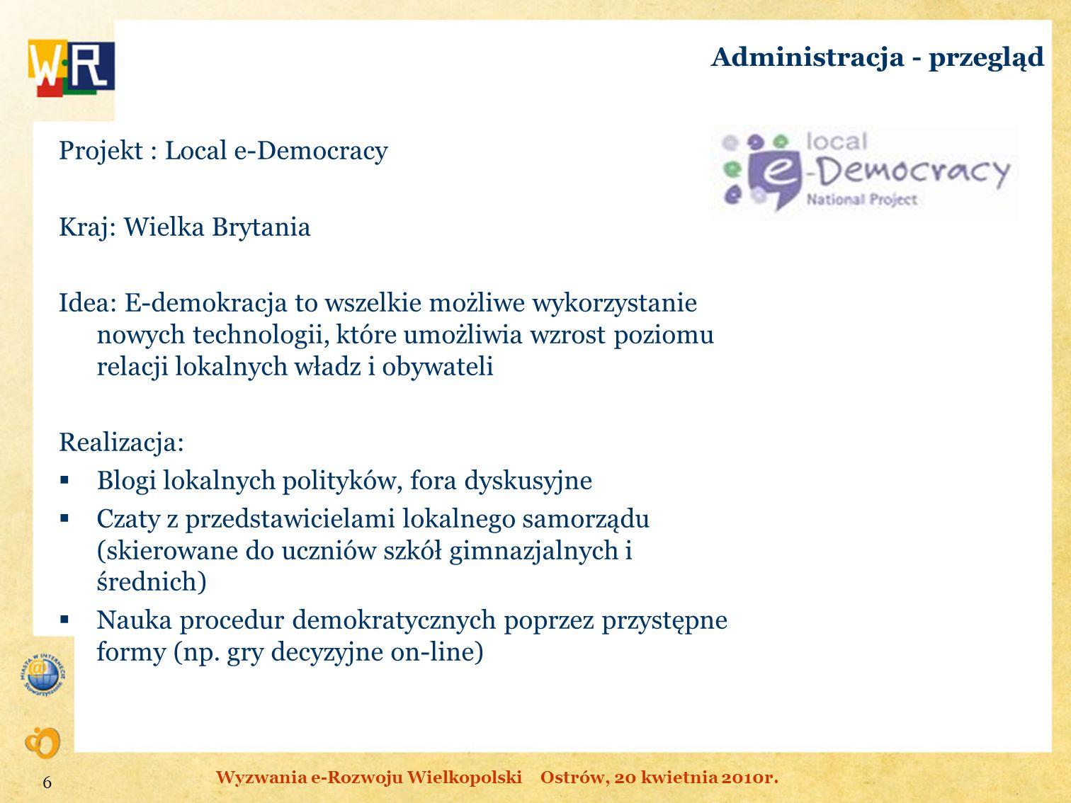 Administracja - przegląd Projekt : Local e-Democracy Kraj: Wielka Brytania Idea: E-demokracja to wszelkie możliwe wykorzystanie nowych technologii, kt