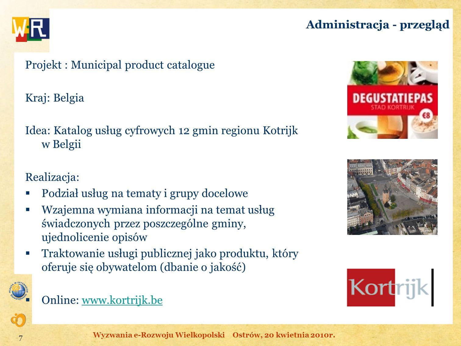 Administracja - przegląd Projekt : Municipal product catalogue Kraj: Belgia Idea: Katalog usług cyfrowych 12 gmin regionu Kotrijk w Belgii Realizacja: