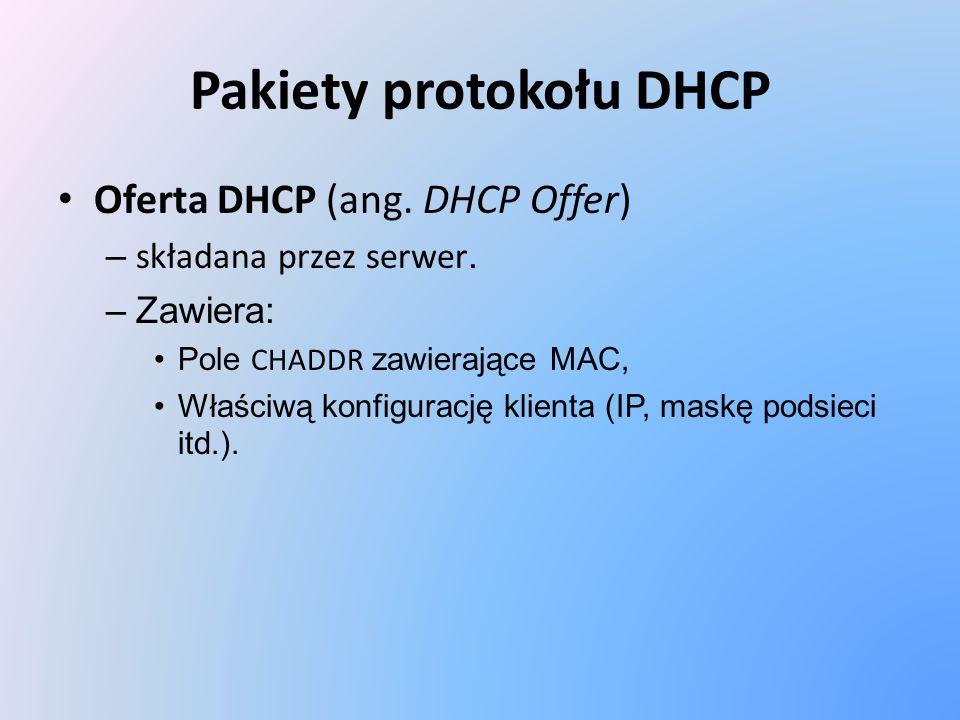 Pakiety protokołu DHCP Oferta DHCP (ang. DHCP Offer) – składana przez serwer. –Zawiera: Pole CHADDR zawierające MAC, Właściwą konfigurację klienta (IP