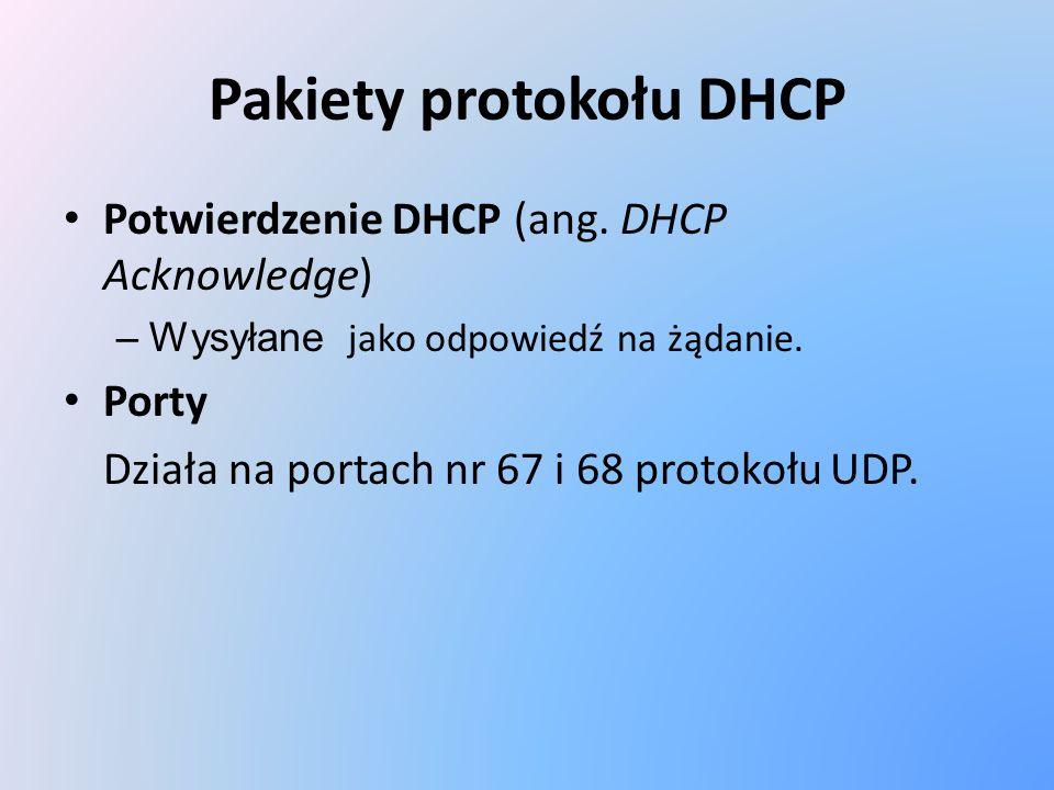 Pakiety protokołu DHCP Potwierdzenie DHCP (ang. DHCP Acknowledge) –Wysyłane jako odpowiedź na żądanie. Porty Działa na portach nr 67 i 68 protokołu UD