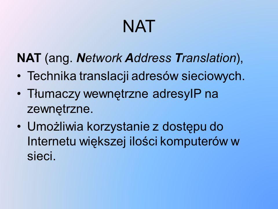 NAT NAT (ang. Network Address Translation), Technika translacji adresów sieciowych. Tłumaczy wewnętrzne adresyIP na zewnętrzne. Umożliwia korzystanie