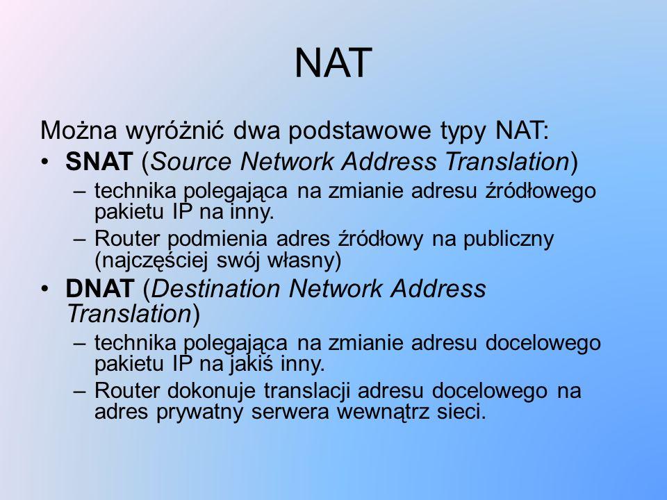 NAT Można wyróżnić dwa podstawowe typy NAT: SNAT (Source Network Address Translation) –technika polegająca na zmianie adresu źródłowego pakietu IP na