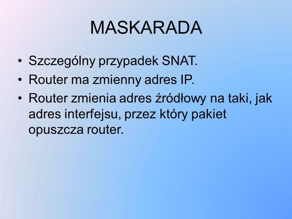 MASKARADA Szczególny przypadek SNAT. Router ma zmienny adres IP. Router zmienia adres źródłowy na taki, jak adres interfejsu, przez który pakiet opusz