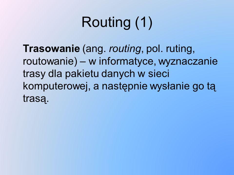Routing (1) Trasowanie (ang. routing, pol. ruting, routowanie) – w informatyce, wyznaczanie trasy dla pakietu danych w sieci komputerowej, a następnie