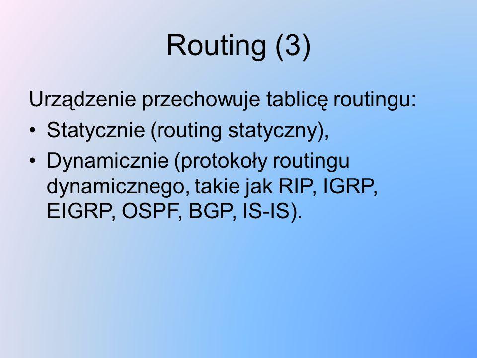 Routing (3) Urządzenie przechowuje tablicę routingu: Statycznie (routing statyczny), Dynamicznie (protokoły routingu dynamicznego, takie jak RIP, IGRP