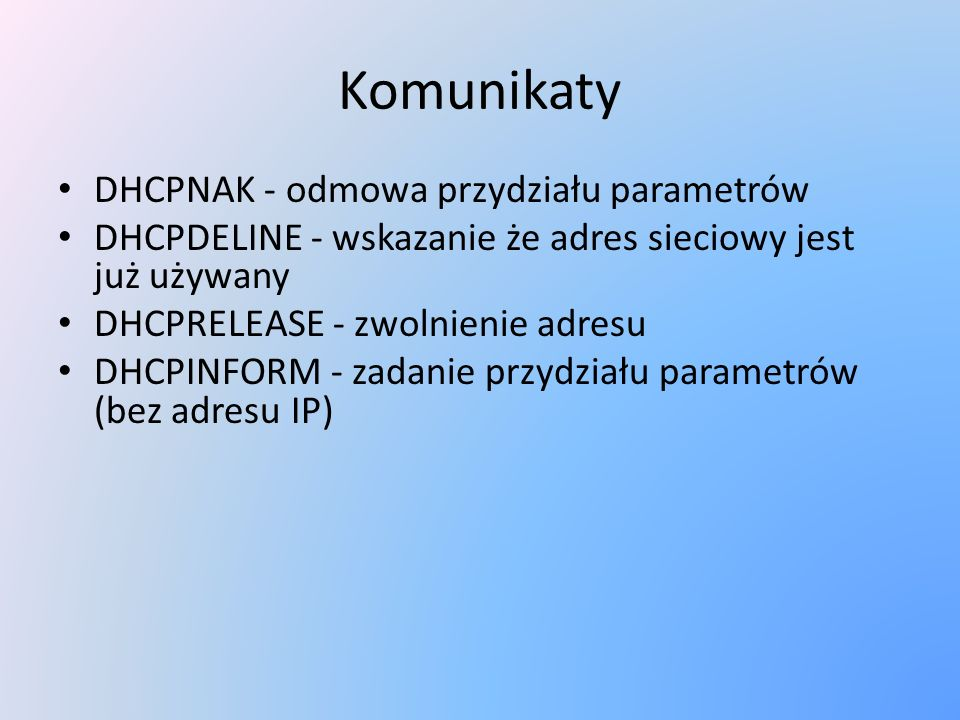 Komunikaty DHCPNAK - odmowa przydziału parametrów DHCPDELINE - wskazanie że adres sieciowy jest już używany DHCPRELEASE - zwolnienie adresu DHCPINFORM
