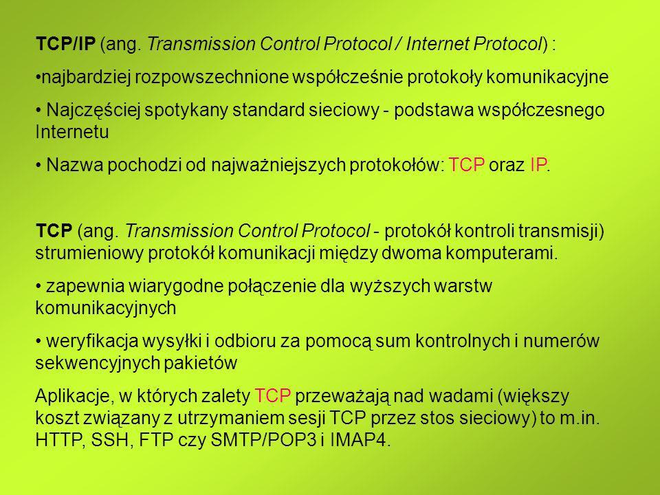 TCP/IP (ang. Transmission Control Protocol / Internet Protocol) : najbardziej rozpowszechnione współcześnie protokoły komunikacyjne Najczęściej spotyk