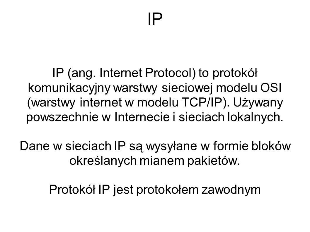 IP IP (ang. Internet Protocol) to protokół komunikacyjny warstwy sieciowej modelu OSI (warstwy internet w modelu TCP/IP). Używany powszechnie w Intern