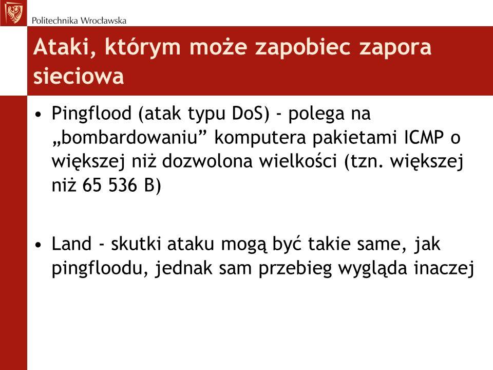 Ataki, którym może zapobiec zapora sieciowa Smurf Attack - do sieci kierowanych jest wiele pakietów protokołu ICMP, których adres zwrotny został zastąpiony adresem rozgłoszeniowym Skanowanie portów - ten typ ataku często zapowiada kolejne (np.