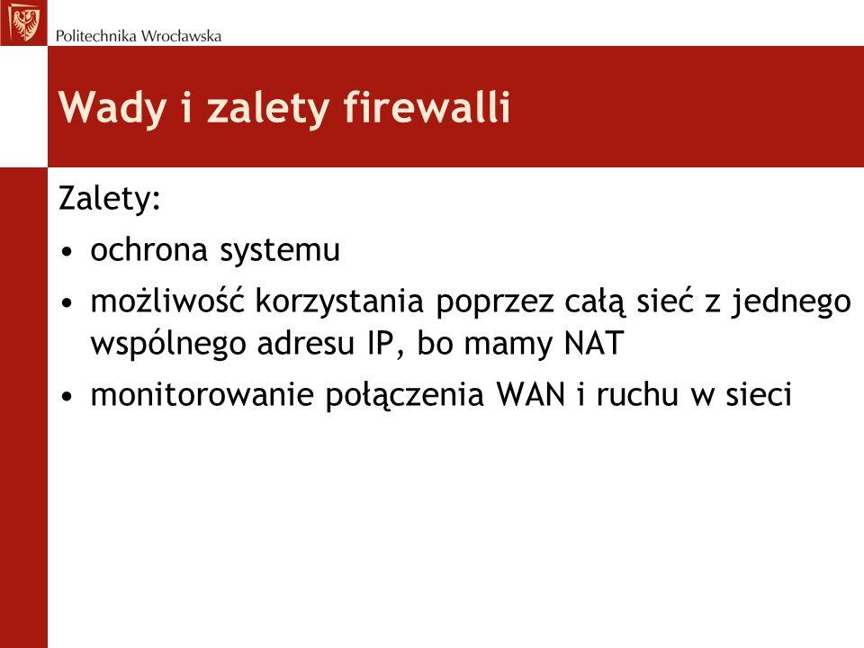 Wady i zalety firewalli Wady: ograniczenie dostępu do sieci z Internetu ograniczenie lub blokada zdalnego zarządzanie siecią zmniejszenie wydajności mało wydajnych serwerów pośredniczących