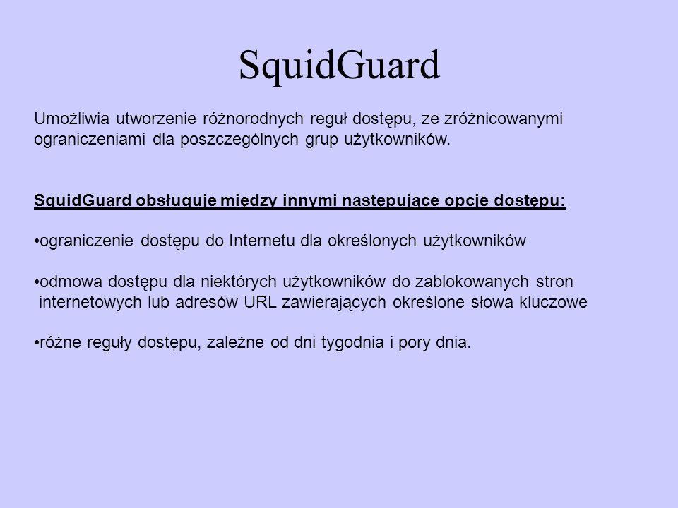 SquidGuard Umożliwia utworzenie różnorodnych reguł dostępu, ze zróżnicowanymi ograniczeniami dla poszczególnych grup użytkowników. SquidGuard obsługuj