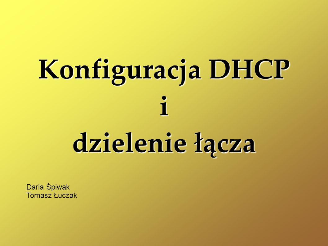 Konfiguracja DHCP i dzielenie łącza Daria Śpiwak Tomasz Łuczak