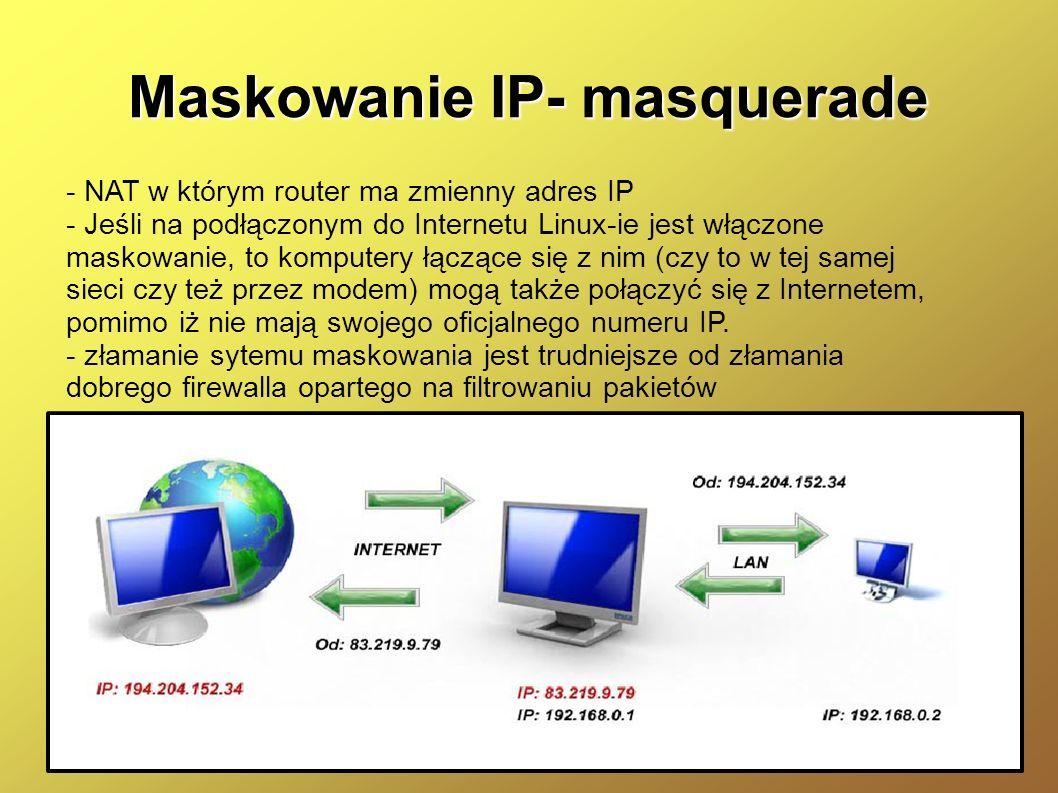 Maskowanie IP- masquerade - NAT w którym router ma zmienny adres IP - Jeśli na podłączonym do Internetu Linux-ie jest włączone maskowanie, to komputer