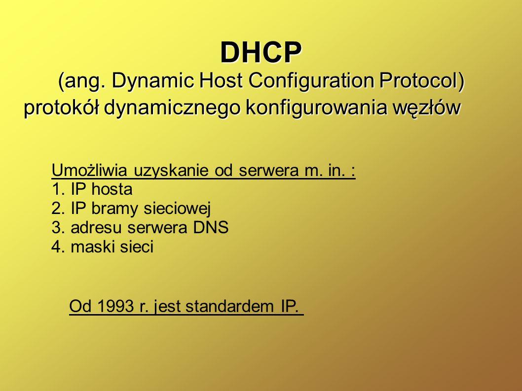 DHCP (ang. Dynamic Host Configuration Protocol) protokół dynamicznego konfigurowania węzłów Umożliwia uzyskanie od serwera m. in. : 1. IP hosta 2. IP
