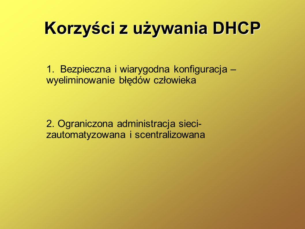 Korzyści z używania DHCP 1. Bezpieczna i wiarygodna konfiguracja – wyeliminowanie błędów człowieka 2. Ograniczona administracja sieci- zautomatyzowana