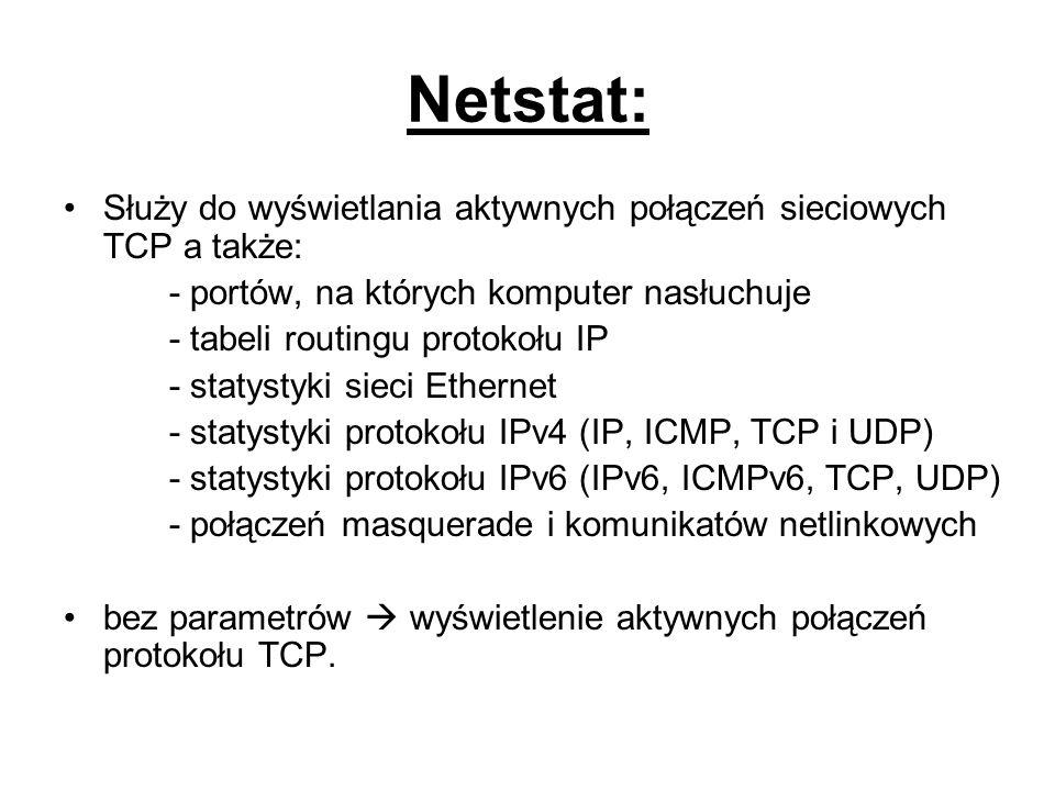 Netstat: Służy do wyświetlania aktywnych połączeń sieciowych TCP a także: - portów, na których komputer nasłuchuje - tabeli routingu protokołu IP - st