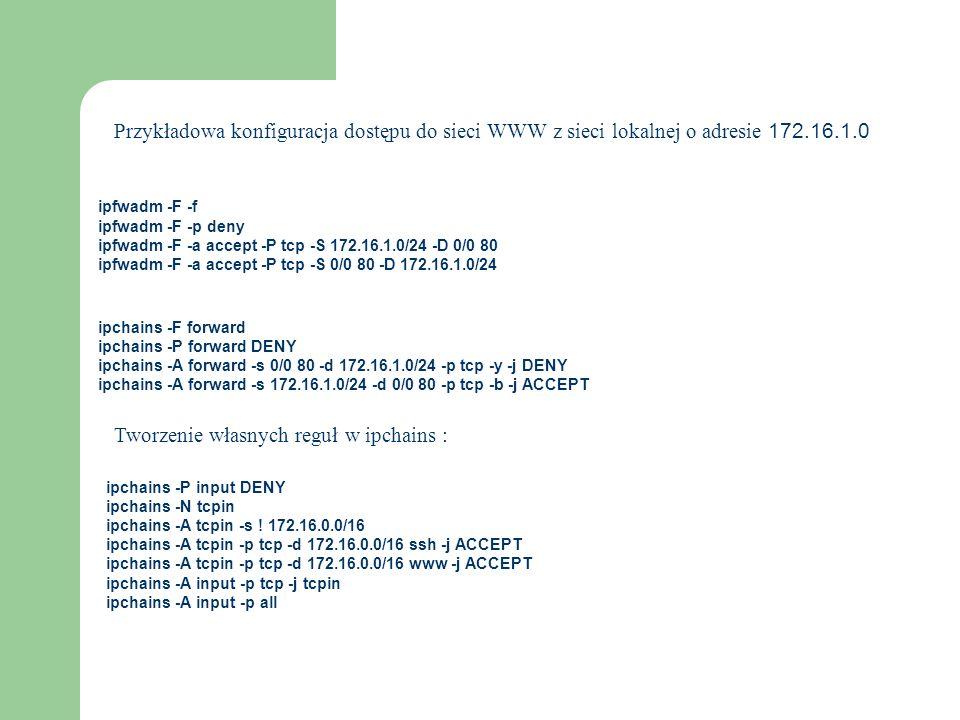 ipfwadm -F -f ipfwadm -F -p deny ipfwadm -F -a accept -P tcp -S 172.16.1.0/24 -D 0/0 80 ipfwadm -F -a accept -P tcp -S 0/0 80 -D 172.16.1.0/24 Przykła