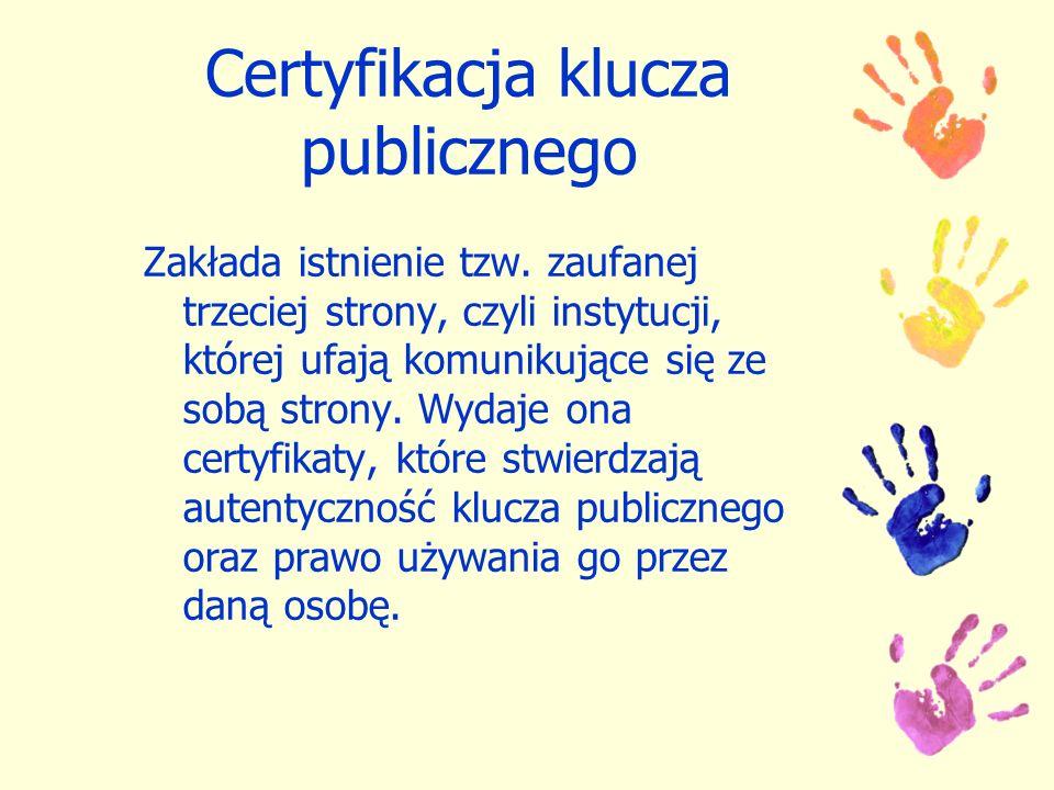 Certyfikacja klucza publicznego Zakłada istnienie tzw. zaufanej trzeciej strony, czyli instytucji, której ufają komunikujące się ze sobą strony. Wydaj