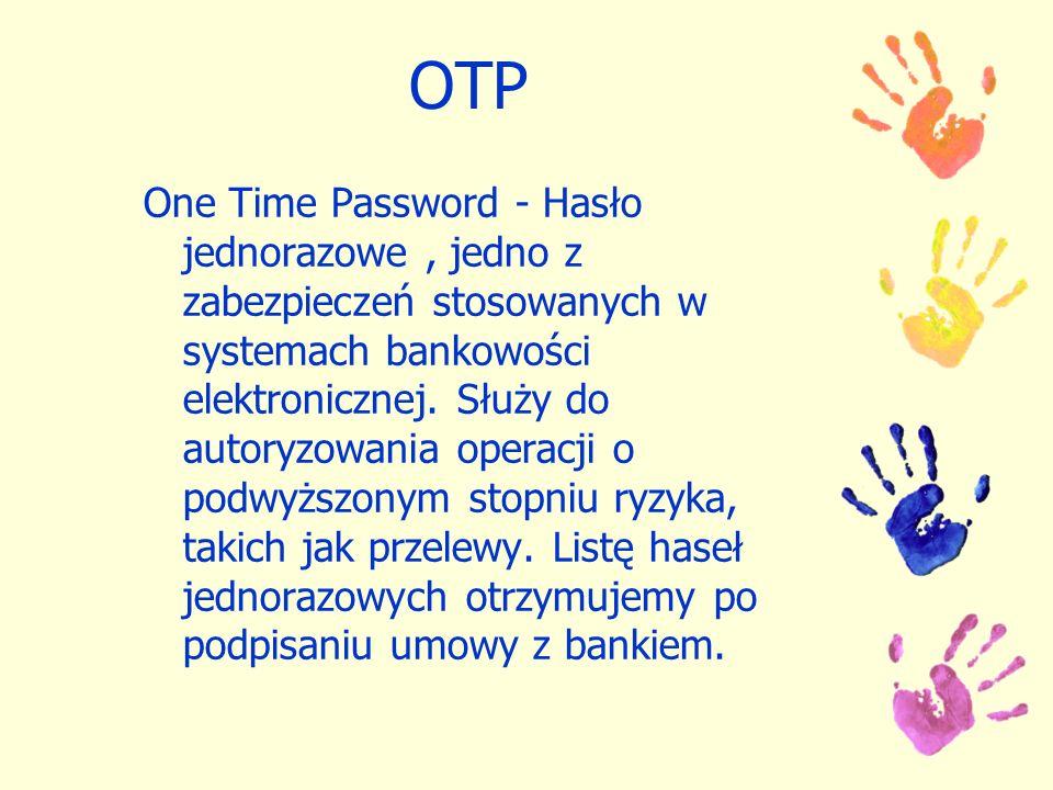 OTP One Time Password - Hasło jednorazowe, jedno z zabezpieczeń stosowanych w systemach bankowości elektronicznej. Służy do autoryzowania operacji o p