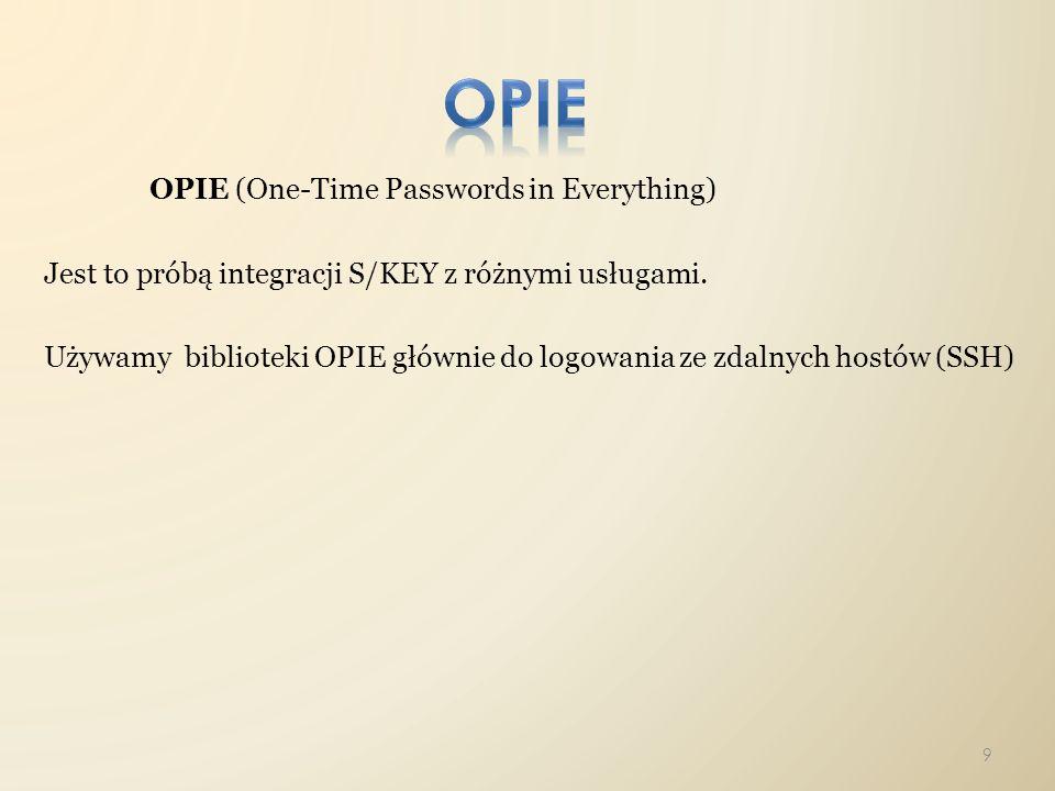 OPIE (One-Time Passwords in Everything) Jest to próbą integracji S/KEY z różnymi usługami. Używamy biblioteki OPIE głównie do logowania ze zdalnych ho