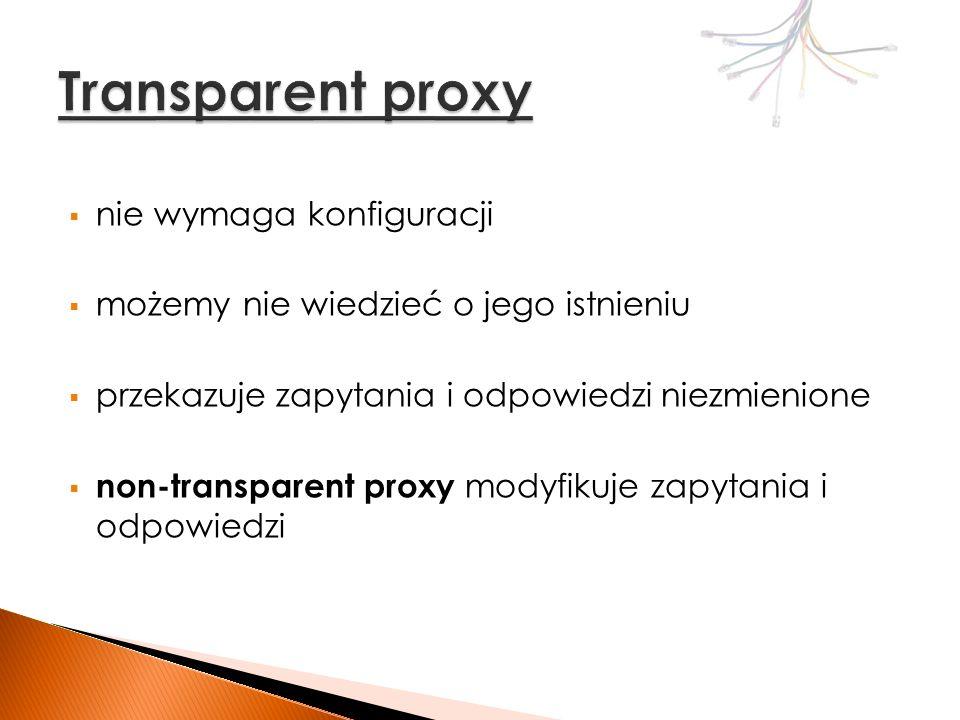 Open proxy – ogólnodostępne serwery proxy Forced proxy – intercepting proxy + konfiguracja Split proxy – postawiony na dwóch komputerach; przepakowuje przesyłane dane Reverse proxy – serwer proxy będący w otoczeniu innych serwerów; zapytania z Internetu do serwerów przechodzą przez proxy