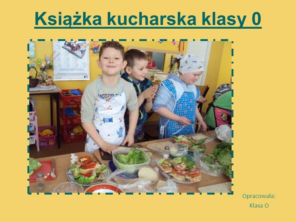 Książka kucharska klasy 0 Opracowała: Klasa O