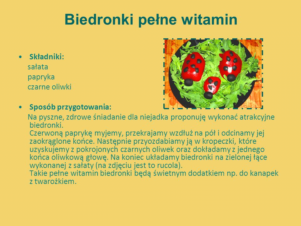 Biedronki pełne witamin Składniki: sałata papryka czarne oliwki Sposób przygotowania: Na pyszne, zdrowe śniadanie dla niejadka proponuję wykonać atrak
