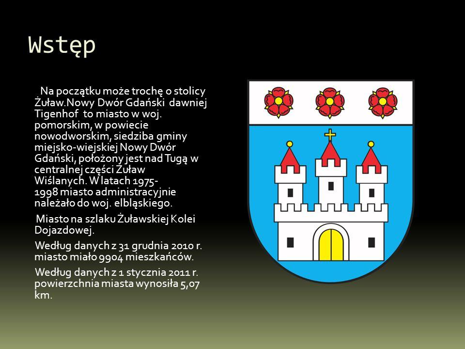 Wstęp Na początku może trochę o stolicy Żuław.Nowy Dwór Gdański dawniej Tigenhof to miasto w woj. pomorskim, w powiecie nowodworskim, siedziba gminy m