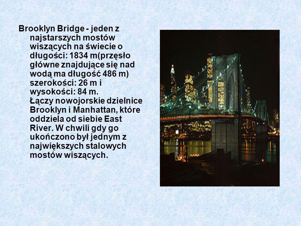 Brooklyn Bridge - jeden z najstarszych mostów wiszących na świecie o długości: 1834 m(przęsło główne znajdujące się nad wodą ma długość 486 m) szerokości: 26 m i wysokości: 84 m.
