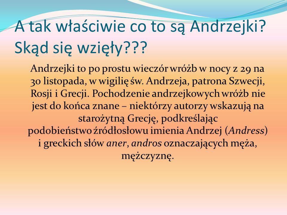 A tak właściwie co to są Andrzejki? Skąd się wzięły??? Andrzejki to po prostu wieczór wróżb w nocy z 29 na 30 listopada, w wigilię św. Andrzeja, patro