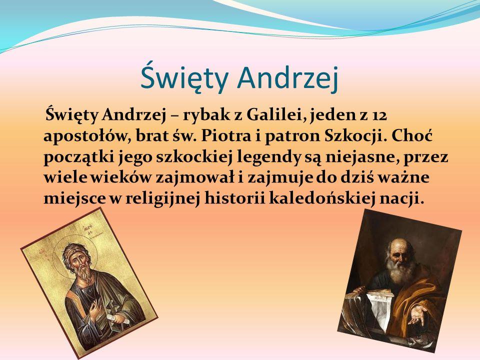 Święty Andrzej Święty Andrzej – rybak z Galilei, jeden z 12 apostołów, brat św. Piotra i patron Szkocji. Choć początki jego szkockiej legendy są nieja