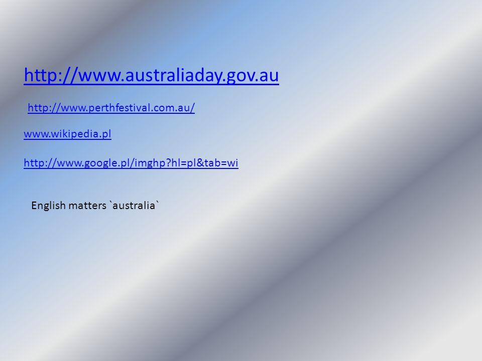 http://www.australiaday.gov.au http://www.perthfestival.com.au/ www.wikipedia.pl http://www.google.pl/imghp?hl=pl&tab=wi English matters `australia`